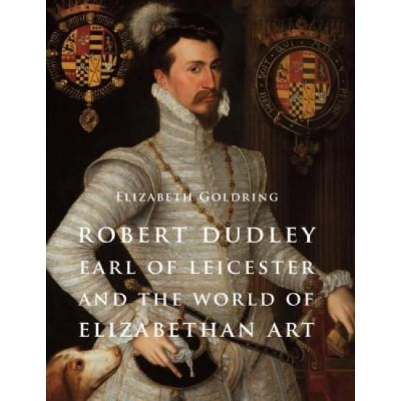 Robert Dudley, Earl of Leicester, and the World of Elizabethan Art (Author: Elizabeth Goldring, ISBN: 9780300192247)